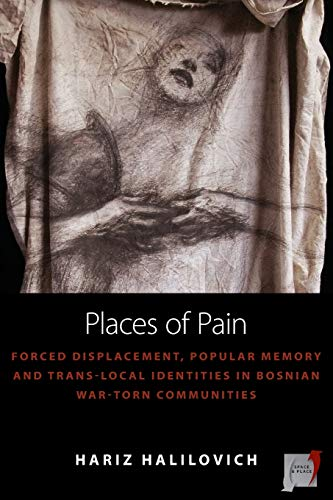 Places of Pain: Forced Displacement, Popular Memory and Trans-Local Identities in Bosnian War-Torn ...