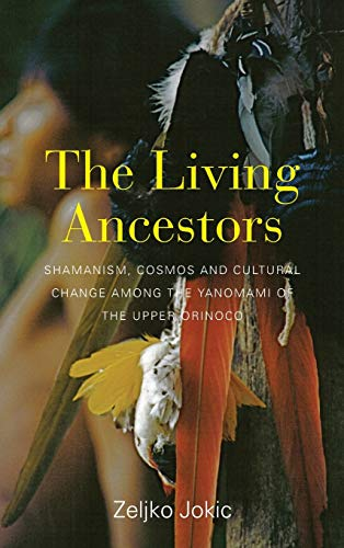 9781782388173: The Living Ancestors: Shamanism, Cosmos and Cultural Change among the Yanomami of the Upper Orinoco