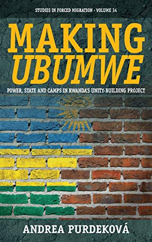 Making Ubumwe: Power, State and Camps in Rwanda's Unity Building Project (Studies in Forced ...