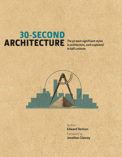 30-Second Architecture: The 50 Most Signicant Principles and Styles in Architecture, Each Explain...