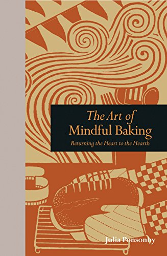 The Art of Mindful Baking: Returning the Heart to the Hearth (Mindfulness): Julia Ponsonby