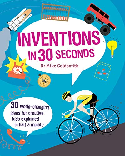 Inventions in 30 Seconds: 30 World-Changing Ideas for Creative Kids Explained in Half a Minute (...