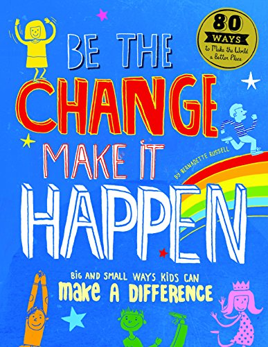 9781782403289: Be the Change, Make it Happen: Big and Small Ways Kids Can Make a Difference