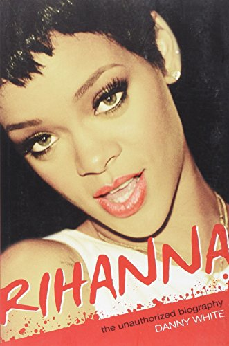 Rihanna: The Unauthorized Biography: White, Danny