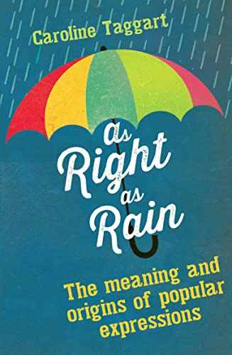 As Right as Rain: The Meanings and Origins of Popular Expressions: Taggart, Caroline