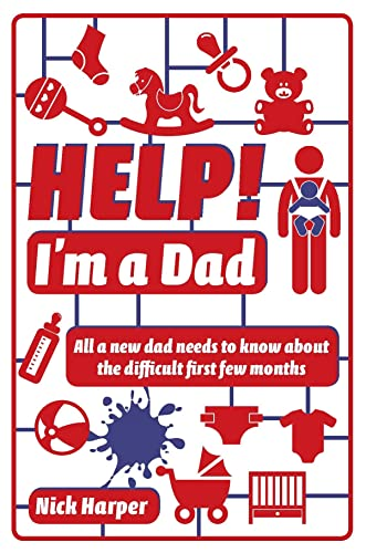 Help! I'm a Dad: All a new dad needs to know about the difficult first few months: Nick Harper
