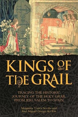 9781782434047: Kings of the Grail: Tracing the Historic Journey of the Holy Grail from Jerusalem to Spain