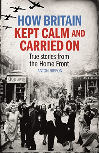 How Britain Kept Calm and Carried on: True Stories from the Home Front: Rippon, Anton