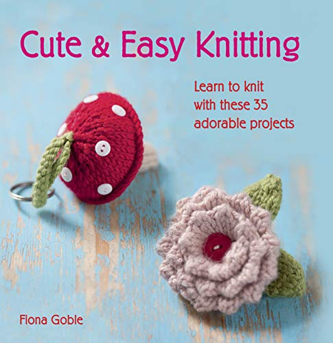 Cute and Easy Knitting Learn to Knit with These 35 Adorable Projects: Goble, Fiona