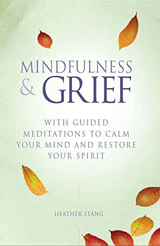 Mindfulness & Grief: With Guided Meditations to Calm the Mind and Restore Your Spirit: Stang, ...