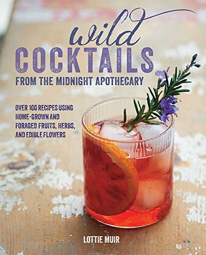 9781782492009: Wild Cocktails from the Midnight Apothecary: Over 100 Recipes Using Home-Grown and Foraged Fruits, Herbs, and Edible Flowers