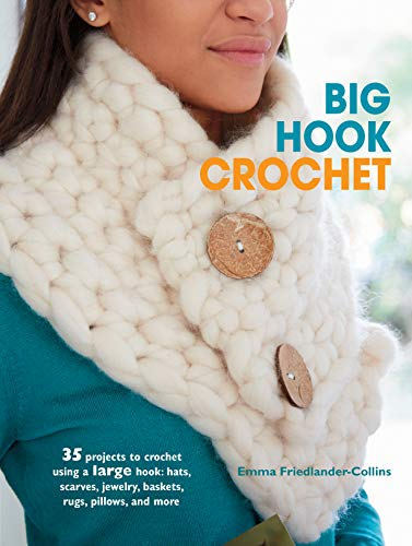 Big Hook Crochet: 35 projects to crochet using a large hook: hats, scarves, jewelry, baskets, rugs, pillows, and more