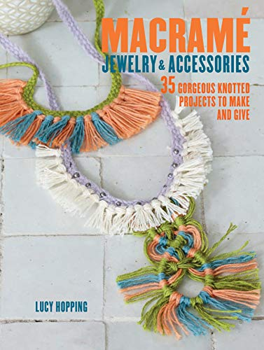 Macrame Jewelry and Accessories: 35 Gorgeous Knotted Projects to Make and Give: Hopping, Lucy