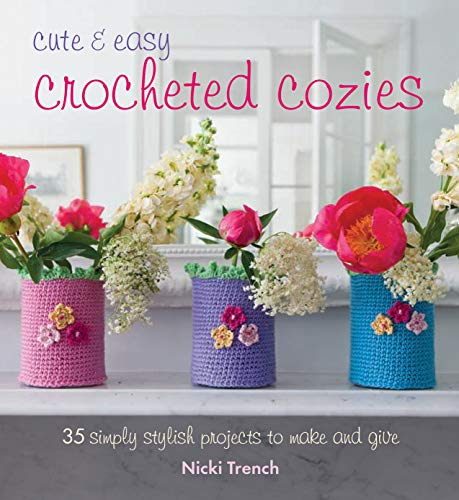 Cute and Easy Crocheted Cozies: 35 Simply Stylish Projects to Make and Give: Nikki Trench