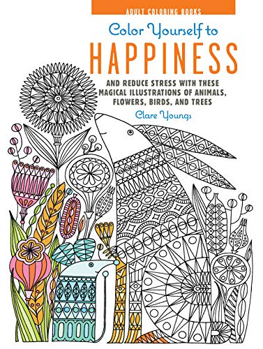 9781782493556: Color Yourself to Happiness: And reduce stress with these magical illustrations of animals, flowers, birds, and trees