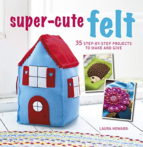 9781782494607: Super-Cute Felt: 35 Step-by-Step Projects to Make and Give