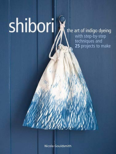 9781782495987: Shibori: The Art of Indigo Dyeing With Step-by-step Techniques and 25 Projects to Make
