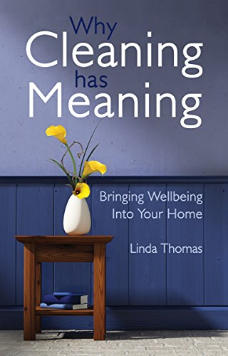 Why Cleaning Has Meaning: Bringing Wellbeing Into Your Home: Thomas, Linda