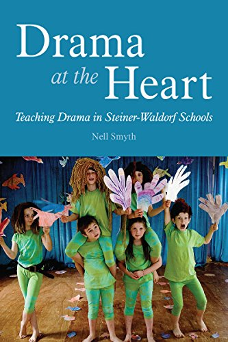 Drama at the Heart: Teaching Drama in Steiner-Waldorf Schools: Smyth, Nell