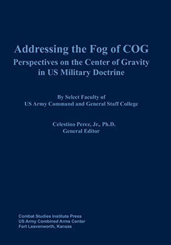 Addressing the Fog of COG: Perspectives on the Center of Gravity in US Military Doctrine: Combat ...