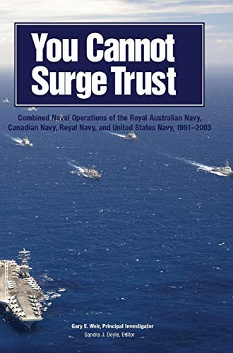 9781782665199: You Cannot Surge Trust: Combined Naval Operations of the Royal Australian Navy, Canadian Navy, Royal Navy, and United States Navy, 1991-2003