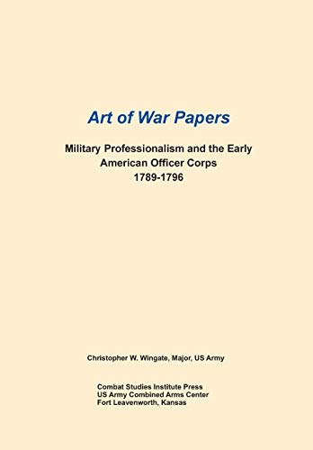 Military Professionalism and the Early American Officer Corps 1789-1796 (Art of War Papers Series):...
