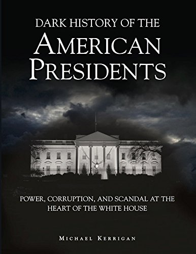 9781782740278: Dark History of the American Presidents: Power, Corruption, and Scandal at the Heart of the White House (Dark Histories)