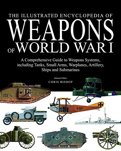 9781782741411: The Illustrated Encyclopedia of Weapons of World War I: The Comprehensive Guide to Weapons Systems, including Tanks, Small Arms, Warplanes, Artillery, Ships and Submarines