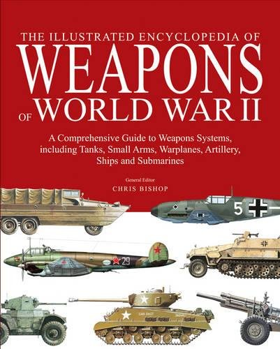 The Encyclopedia of Weapons of World War II: The Comprehensive Guide to over 1500 Weapons Systems, ...