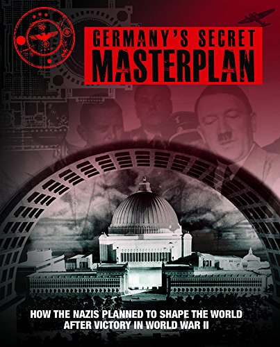 Germany's Secret Masterplan: How the Nazis Planned to Shape the World after Victory in WWII: ...