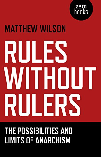 Rules Without Rulers: The Possibilities and Limits of Anarchism: Wilson, Matthew