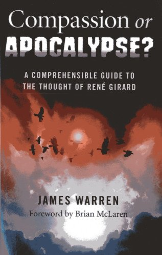 Compassion Or Apocalypse?: A comprehensible guide to the thought of Rene Girard: James Warren