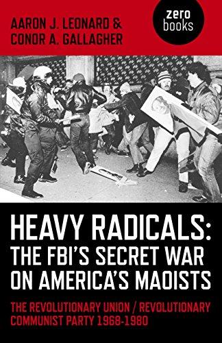 Heavy Radicals - The FBI's Secret War on America's Maoists: The Revolutionary Union &#x2F...