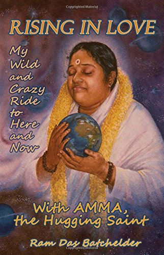 Rising in Love: My Wild and Crazy Ride to Here and Now, with Amma, the Hugging Saint: Ram Das ...