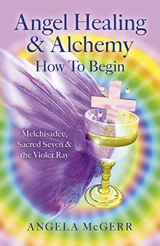 9781782797425: Angel Healing & Alchemy – How To Begin: Melchisadec, Sacred Seven & the Violet Ray