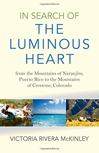 9781782798996: In Search of the Luminous Heart: From the Mountains of Naranjito, Puerto Rico to the Mountains of Crestone, Colorado