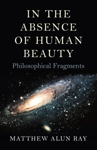 In the Absence of Human Beauty: Philosophical Fragments: Matthew Alun Ray