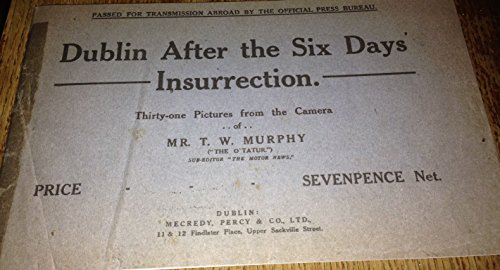Dublin After the Six Days Insurrection: Thirty-one Pictures from the Camera of Mr T W Murphy: T W ...