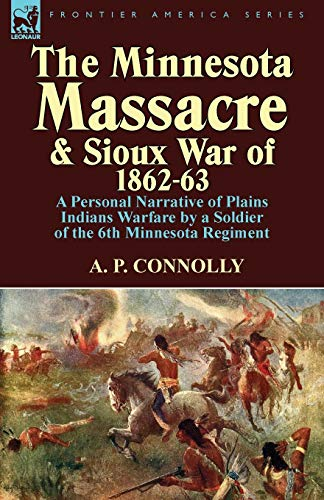 9781782820093: The Minnesota Massacre and Sioux War of 1862-63: A Personal Narrative of Plains Indians Warfare by a Soldier of the 6th Minnesota Regiment