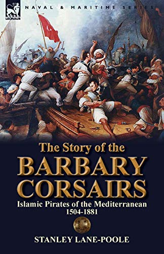 9781782820130: The Story of the Barbary Corsairs: Islamic Pirates of the Mediterranean 1504-1881