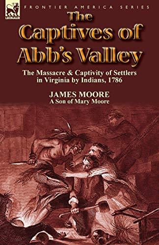 The Captives of Abbs Valley: The Massacre Captivity of Settlers in Virginia by Indians, 1786: James...
