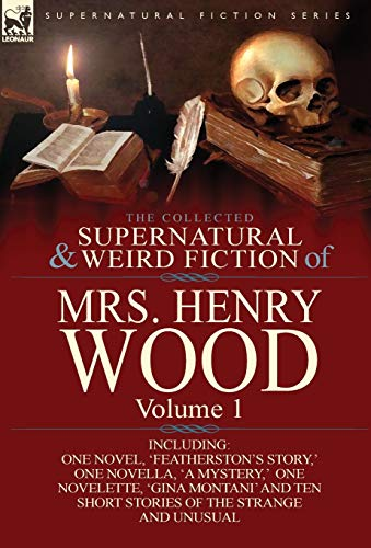 9781782820529: The Collected Supernatural and Weird Fiction of Mrs Henry Wood: Volume 1-Including One Novel, 'Featherston's Story, ' One Novella, 'a Mystery, ' One N