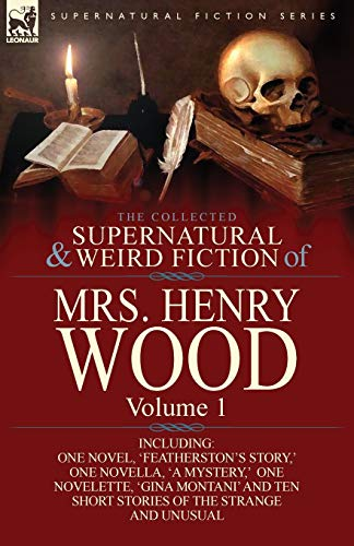 9781782820536: The Collected Supernatural and Weird Fiction of Mrs Henry Wood: Volume 1-Including One Novel, 'Featherston's Story, ' One Novella, 'a Mystery, ' One N