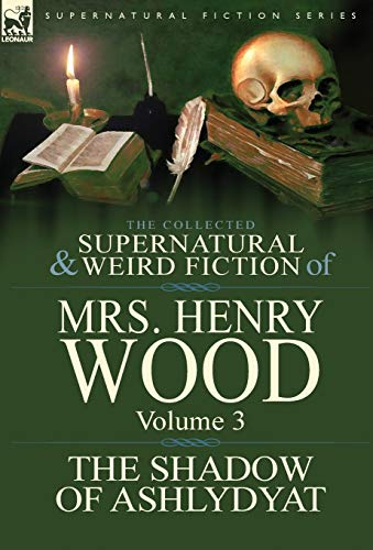 The Collected Supernatural and Weird Fiction of Mrs Henry Wood: Volume 3-'The Shadow of ...