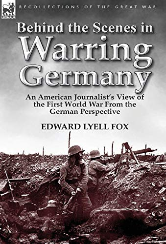 Behind the Scenes in Warring Germany: An American Journalists View of the First World War from the ...