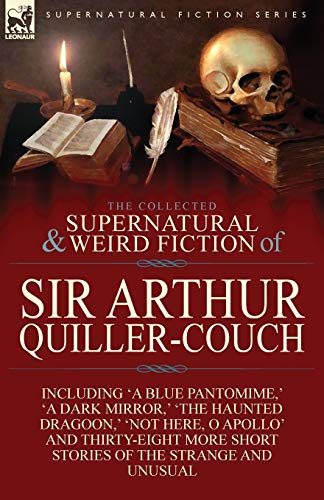 9781782821434: The Collected Supernatural and Weird Fiction of Sir Arthur Quiller-Couch: Forty-Two Short Stories of the Strange and Unusual