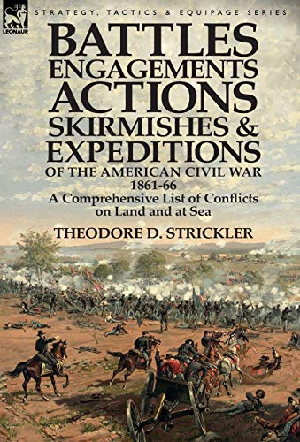 9781782821687: Battles, Engagements, Actions, Skirmishes and Expeditions of the American Civil War, 1861-66: A Comprehensive List of Conflicts on Land and at Sea