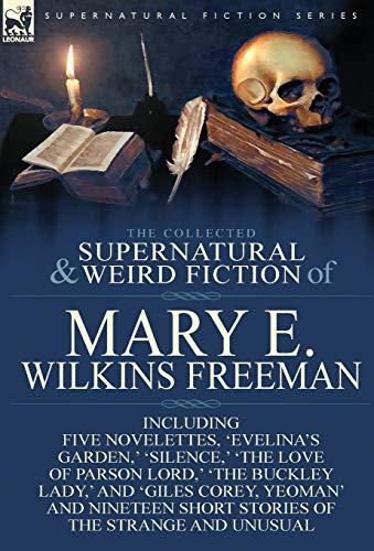 9781782823155: The Collected Supernatural and Weird Fiction of Mary E. Wilkins Freeman: Five Novelettes, 'Evelina's Garden, ' 'Silence, ' 'The Love of Parson Lord, '