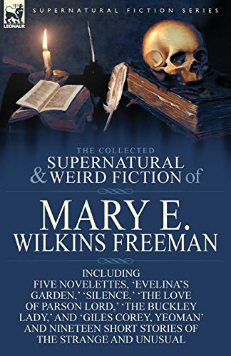 9781782823162: The Collected Supernatural and Weird Fiction of Mary E. Wilkins Freeman: Five Novelettes, 'Evelina's Garden, ' 'Silence, ' 'The Love of Parson Lord, '