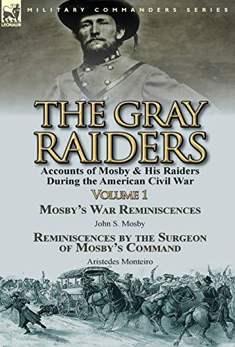 9781782823490: The Gray Raiders-Volume 1: Accounts of Mosby & His Raiders During the American Civil War-Mosby's War Reminiscences by John S. Mosby & Reminiscenc